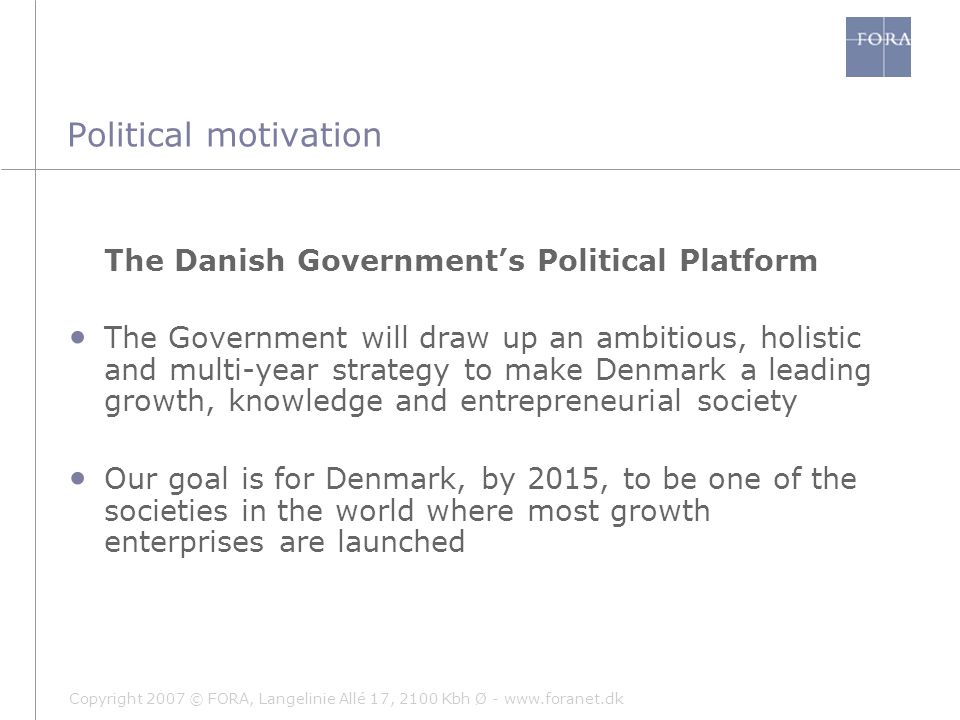 Copyright 2007 © FORA, Langelinie Allé 17, 2100 Kbh Ø - www.foranet.dk Political motivation The Danish Government's Political Platform The Government