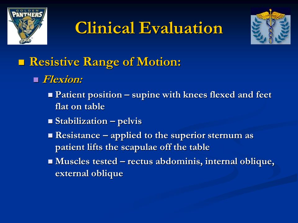 Clinical Evaluation Resistive Range of Motion: Resistive Range of Motion: Flexion: Flexion: Patient position – supine with knees flexed and feet flat