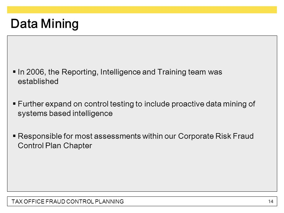 TAX OFFICE FRAUD CONTROL PLANNING 14 Data Mining  In 2006, the Reporting, Intelligence and Training team was established  Further expand on control testing to include proactive data mining of systems based intelligence  Responsible for most assessments within our Corporate Risk Fraud Control Plan Chapter