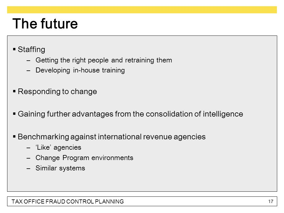TAX OFFICE FRAUD CONTROL PLANNING 17 The future  Staffing –Getting the right people and retraining them –Developing in-house training  Responding to change  Gaining further advantages from the consolidation of intelligence  Benchmarking against international revenue agencies –'Like' agencies –Change Program environments –Similar systems