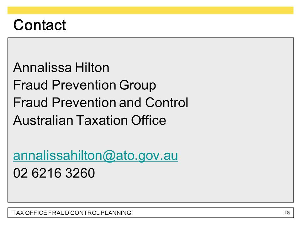 TAX OFFICE FRAUD CONTROL PLANNING 18 Contact Annalissa Hilton Fraud Prevention Group Fraud Prevention and Control Australian Taxation Office annalissahilton@ato.gov.au@ato.gov.au 02 6216 3260