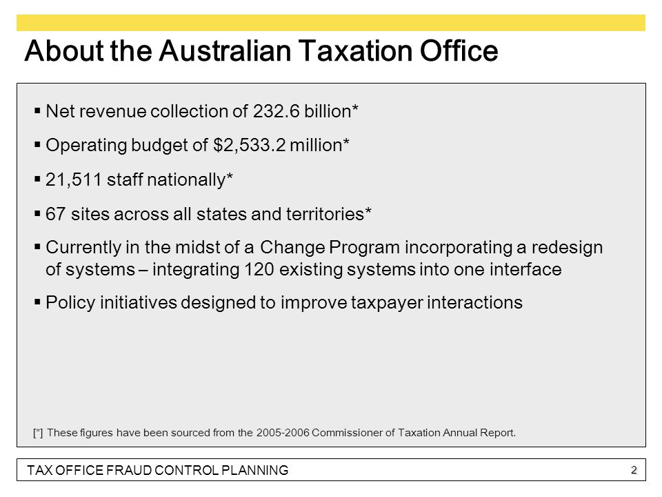 TAX OFFICE FRAUD CONTROL PLANNING 2 About the Australian Taxation Office  Net revenue collection of 232.6 billion*  Operating budget of $2,533.2 million*  21,511 staff nationally*  67 sites across all states and territories*  Currently in the midst of a Change Program incorporating a redesign of systems – integrating 120 existing systems into one interface  Policy initiatives designed to improve taxpayer interactions [*] These figures have been sourced from the 2005-2006 Commissioner of Taxation Annual Report.
