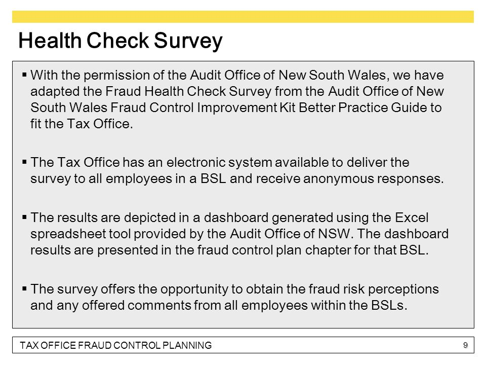 TAX OFFICE FRAUD CONTROL PLANNING 9 Health Check Survey  With the permission of the Audit Office of New South Wales, we have adapted the Fraud Health Check Survey from the Audit Office of New South Wales Fraud Control Improvement Kit Better Practice Guide to fit the Tax Office.