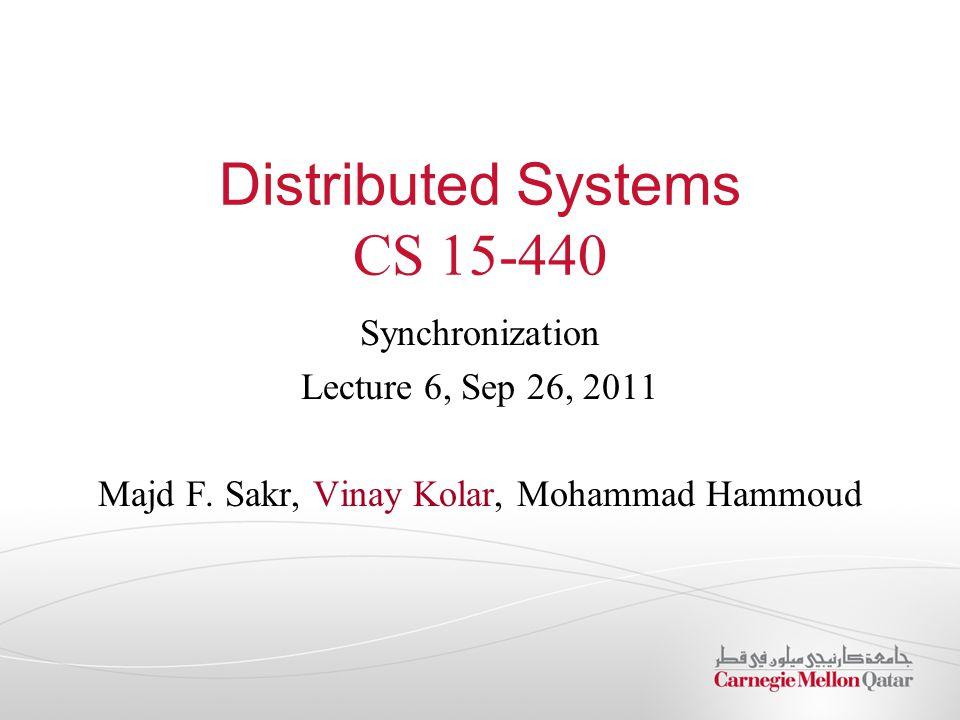 Distributed Systems CS 15-440 Synchronization Lecture 6, Sep 26, 2011 Majd F. Sakr, Vinay Kolar, Mohammad Hammoud
