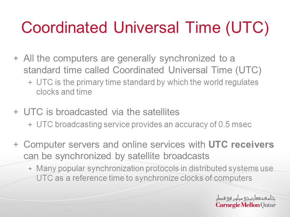 Coordinated Universal Time (UTC) All the computers are generally synchronized to a standard time called Coordinated Universal Time (UTC) UTC is the primary time standard by which the world regulates clocks and time UTC is broadcasted via the satellites UTC broadcasting service provides an accuracy of 0.5 msec Computer servers and online services with UTC receivers can be synchronized by satellite broadcasts Many popular synchronization protocols in distributed systems use UTC as a reference time to synchronize clocks of computers