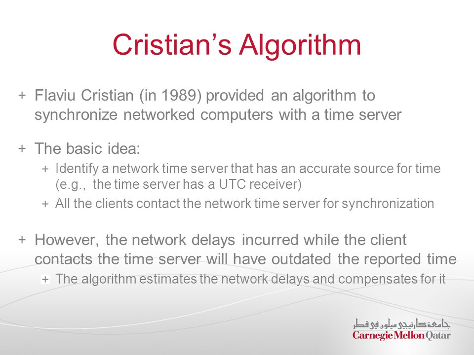 Cristian's Algorithm Flaviu Cristian (in 1989) provided an algorithm to synchronize networked computers with a time server The basic idea: Identify a