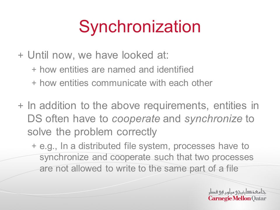 Synchronization Until now, we have looked at: how entities are named and identified how entities communicate with each other In addition to the above requirements, entities in DS often have to cooperate and synchronize to solve the problem correctly e.g., In a distributed file system, processes have to synchronize and cooperate such that two processes are not allowed to write to the same part of a file