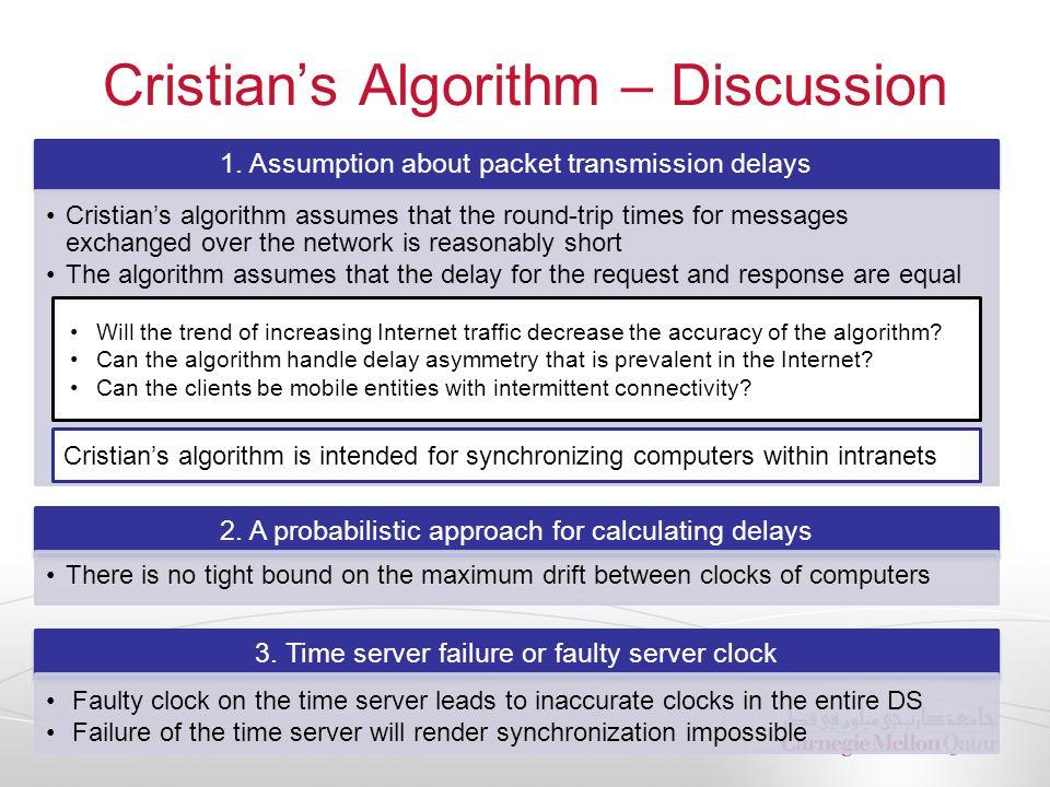 Cristian's Algorithm – Discussion 1. Assumption about packet transmission delays Cristian's algorithm assumes that the round-trip times for messages e