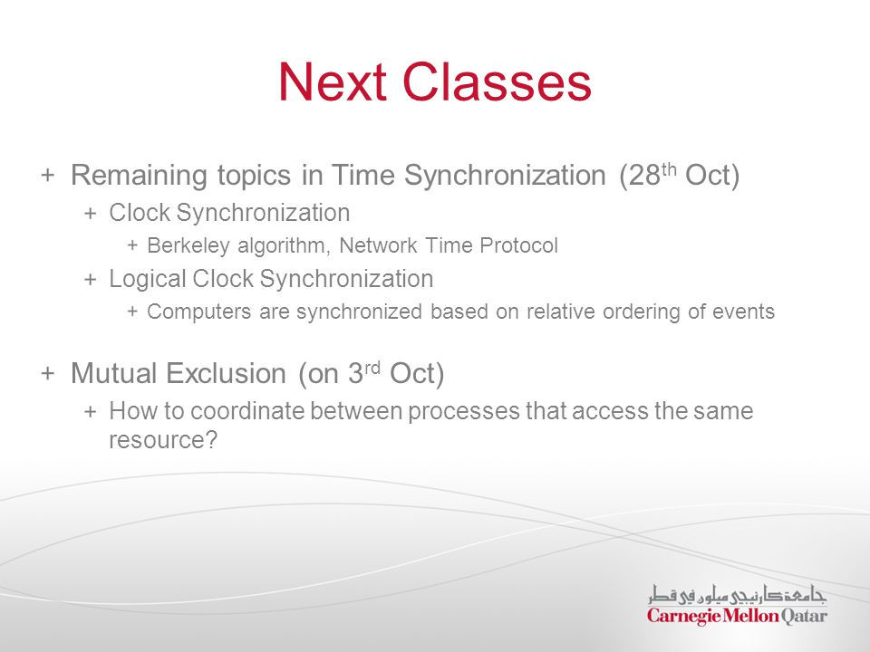 Next Classes Remaining topics in Time Synchronization (28 th Oct) Clock Synchronization Berkeley algorithm, Network Time Protocol Logical Clock Synchr