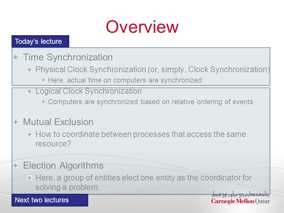 Overview Time Synchronization Physical Clock Synchronization (or, simply, Clock Synchronization) Here, actual time on computers are synchronized Logical Clock Synchronization Computers are synchronized based on relative ordering of events Mutual Exclusion How to coordinate between processes that access the same resource.