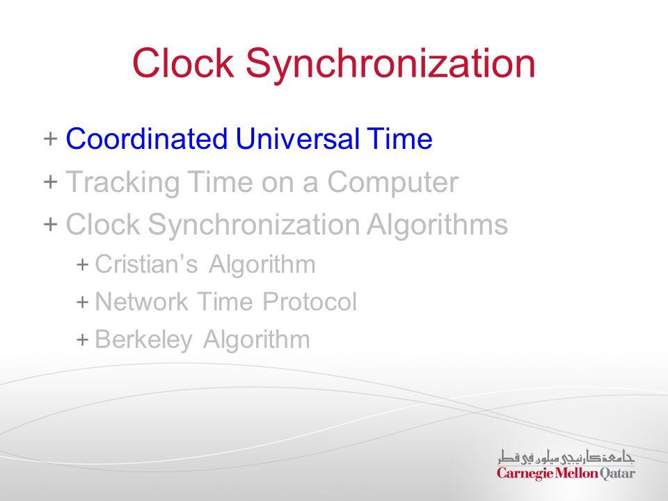 Clock Synchronization Coordinated Universal Time Tracking Time on a Computer Clock Synchronization Algorithms Cristian's Algorithm Network Time Protocol Berkeley Algorithm