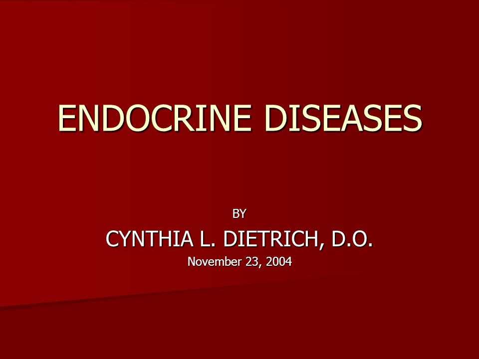 ENDOCRINE DISEASES BY CYNTHIA L. DIETRICH, D.O. November 23, 2004