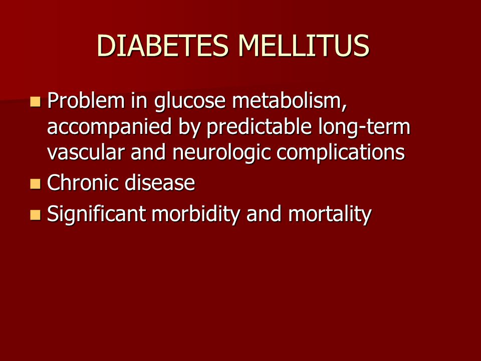 DIABETES MELLITUS Problem in glucose metabolism, accompanied by predictable long-term vascular and neurologic complications Problem in glucose metabolism, accompanied by predictable long-term vascular and neurologic complications Chronic disease Chronic disease Significant morbidity and mortality Significant morbidity and mortality