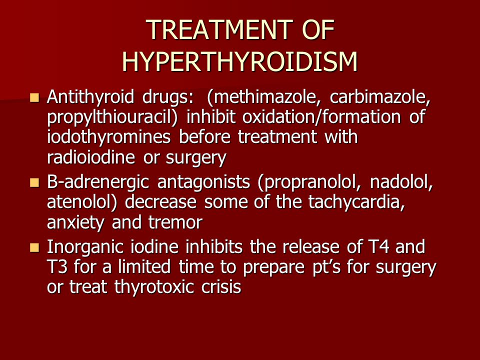 TREATMENT OF HYPERTHYROIDISM Antithyroid drugs: (methimazole, carbimazole, propylthiouracil) inhibit oxidation/formation of iodothyromines before treatment with radioiodine or surgery Antithyroid drugs: (methimazole, carbimazole, propylthiouracil) inhibit oxidation/formation of iodothyromines before treatment with radioiodine or surgery B-adrenergic antagonists (propranolol, nadolol, atenolol) decrease some of the tachycardia, anxiety and tremor B-adrenergic antagonists (propranolol, nadolol, atenolol) decrease some of the tachycardia, anxiety and tremor Inorganic iodine inhibits the release of T4 and T3 for a limited time to prepare pt's for surgery or treat thyrotoxic crisis Inorganic iodine inhibits the release of T4 and T3 for a limited time to prepare pt's for surgery or treat thyrotoxic crisis