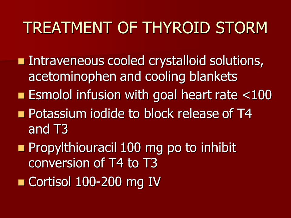 TREATMENT OF THYROID STORM Intraveneous cooled crystalloid solutions, acetominophen and cooling blankets Intraveneous cooled crystalloid solutions, acetominophen and cooling blankets Esmolol infusion with goal heart rate <100 Esmolol infusion with goal heart rate <100 Potassium iodide to block release of T4 and T3 Potassium iodide to block release of T4 and T3 Propylthiouracil 100 mg po to inhibit conversion of T4 to T3 Propylthiouracil 100 mg po to inhibit conversion of T4 to T3 Cortisol 100-200 mg IV Cortisol 100-200 mg IV