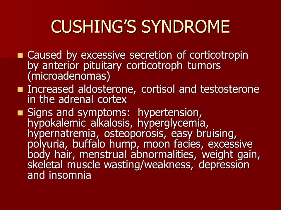 CUSHING'S SYNDROME Caused by excessive secretion of corticotropin by anterior pituitary corticotroph tumors (microadenomas) Caused by excessive secretion of corticotropin by anterior pituitary corticotroph tumors (microadenomas) Increased aldosterone, cortisol and testosterone in the adrenal cortex Increased aldosterone, cortisol and testosterone in the adrenal cortex Signs and symptoms: hypertension, hypokalemic alkalosis, hyperglycemia, hypernatremia, osteoporosis, easy bruising, polyuria, buffalo hump, moon facies, excessive body hair, menstrual abnormalities, weight gain, skeletal muscle wasting/weakness, depression and insomnia Signs and symptoms: hypertension, hypokalemic alkalosis, hyperglycemia, hypernatremia, osteoporosis, easy bruising, polyuria, buffalo hump, moon facies, excessive body hair, menstrual abnormalities, weight gain, skeletal muscle wasting/weakness, depression and insomnia