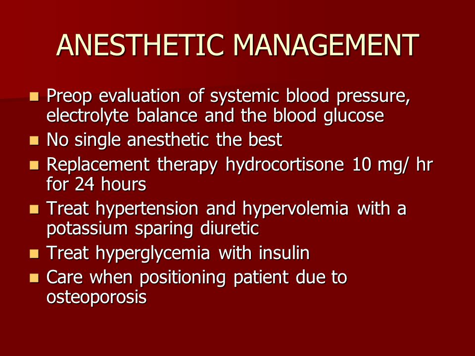 ANESTHETIC MANAGEMENT Preop evaluation of systemic blood pressure, electrolyte balance and the blood glucose Preop evaluation of systemic blood pressure, electrolyte balance and the blood glucose No single anesthetic the best No single anesthetic the best Replacement therapy hydrocortisone 10 mg/ hr for 24 hours Replacement therapy hydrocortisone 10 mg/ hr for 24 hours Treat hypertension and hypervolemia with a potassium sparing diuretic Treat hypertension and hypervolemia with a potassium sparing diuretic Treat hyperglycemia with insulin Treat hyperglycemia with insulin Care when positioning patient due to osteoporosis Care when positioning patient due to osteoporosis