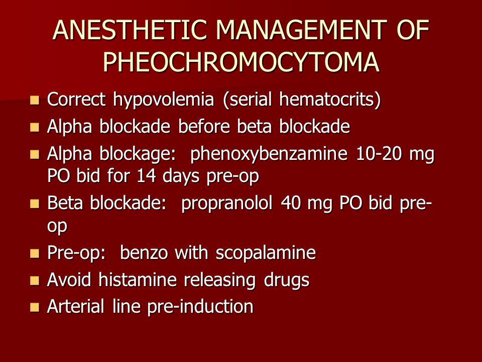 ANESTHETIC MANAGEMENT OF PHEOCHROMOCYTOMA Correct hypovolemia (serial hematocrits) Correct hypovolemia (serial hematocrits) Alpha blockade before beta blockade Alpha blockade before beta blockade Alpha blockage: phenoxybenzamine 10-20 mg PO bid for 14 days pre-op Alpha blockage: phenoxybenzamine 10-20 mg PO bid for 14 days pre-op Beta blockade: propranolol 40 mg PO bid pre- op Beta blockade: propranolol 40 mg PO bid pre- op Pre-op: benzo with scopalamine Pre-op: benzo with scopalamine Avoid histamine releasing drugs Avoid histamine releasing drugs Arterial line pre-induction Arterial line pre-induction