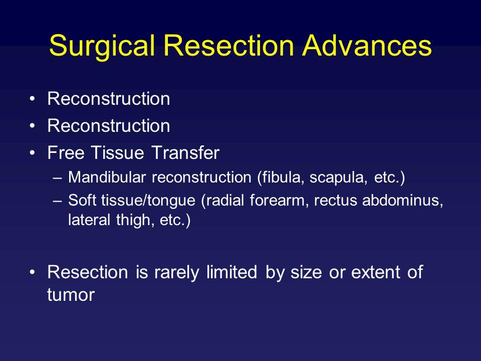 Surgical Resection Advances Reconstruction Free Tissue Transfer –Mandibular reconstruction (fibula, scapula, etc.) –Soft tissue/tongue (radial forearm