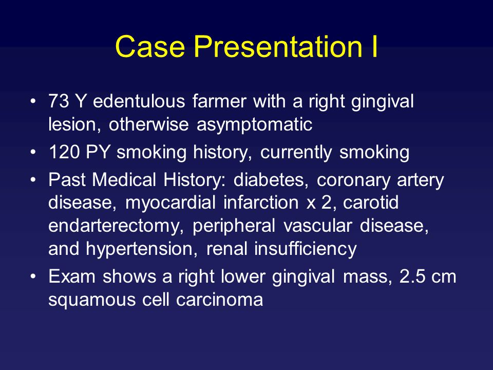 Case Presentation I 73 Y edentulous farmer with a right gingival lesion, otherwise asymptomatic 120 PY smoking history, currently smoking Past Medical