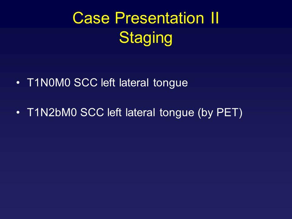 Case Presentation II Staging T1N0M0 SCC left lateral tongue T1N2bM0 SCC left lateral tongue (by PET)