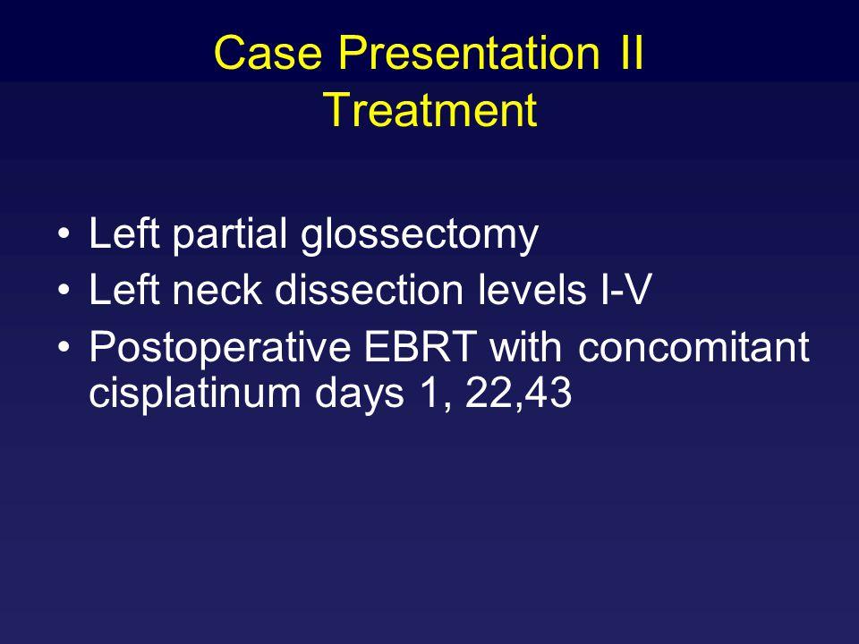 Case Presentation II Treatment Left partial glossectomy Left neck dissection levels I-V Postoperative EBRT with concomitant cisplatinum days 1, 22,43