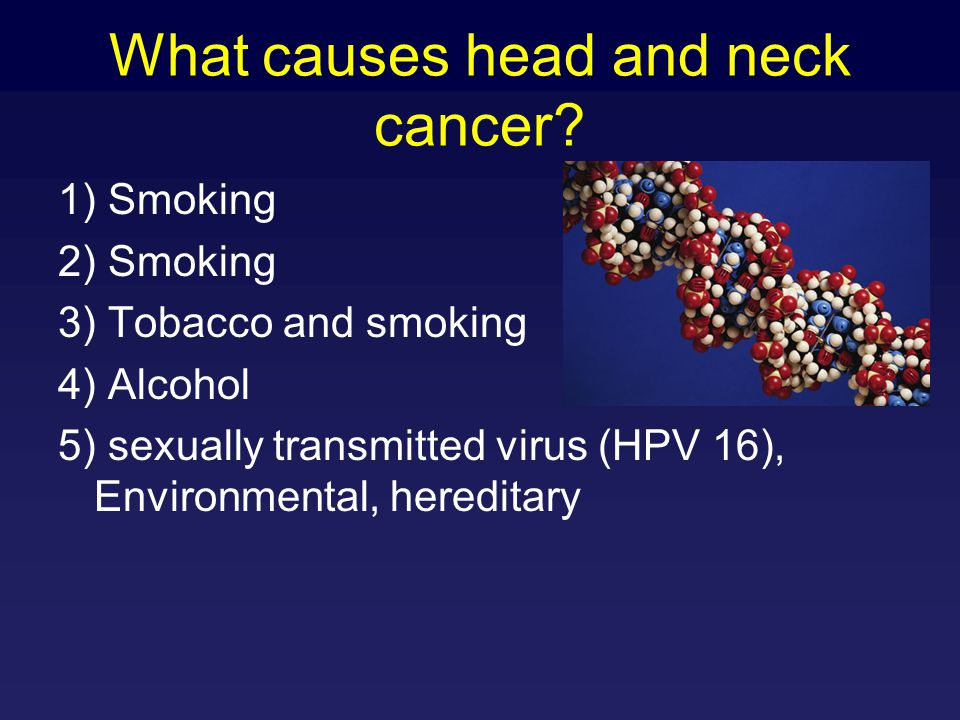 How To Treat Head and Neck Cancer Find it, usually late -over 80% of tumors are late stage Surgery (cut it out) Radiation (burn it) Chemotherapy (selective poisoning) Combine the above