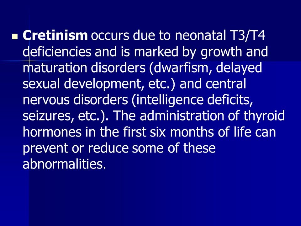 Cretinism occurs due to neonatal T3/T4 deficiencies and is marked by growth and maturation disorders (dwarfism, delayed sexual development, etc.) and central nervous disorders (intelligence deficits, seizures, etc.).