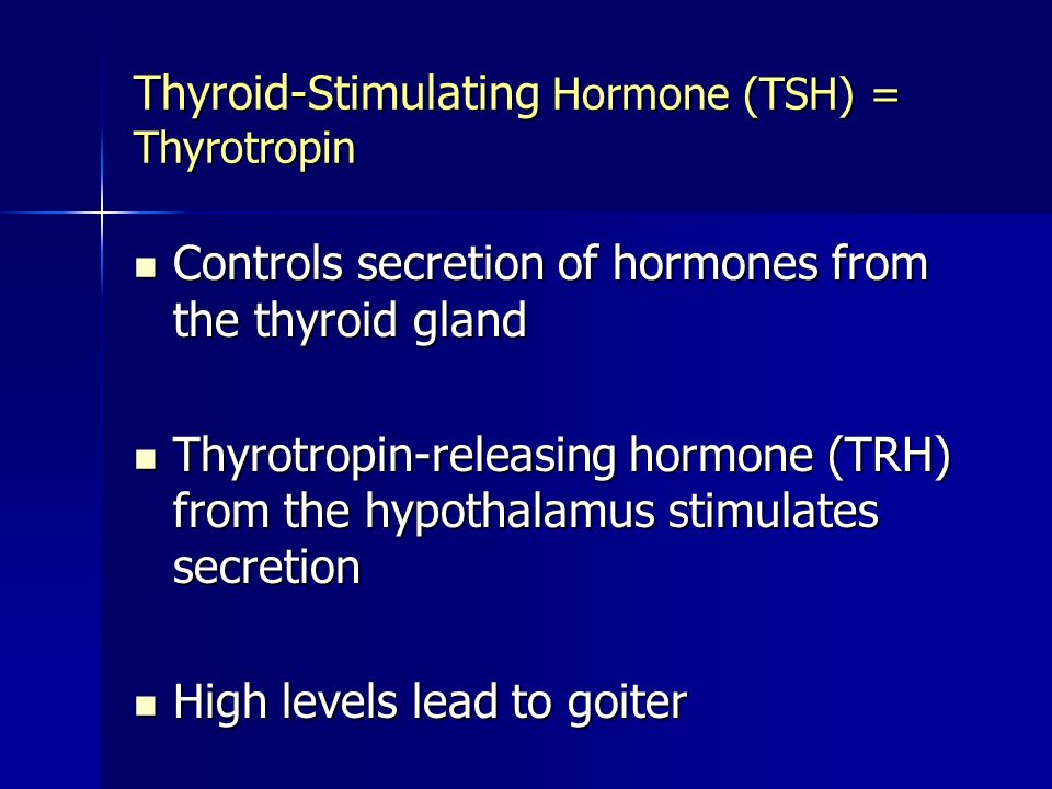 Thyroid-Stimulating Hormone (TSH) = Thyrotropin Controls secretion of hormones from the thyroid gland Controls secretion of hormones from the thyroid gland Thyrotropin-releasing hormone (TRH) from the hypothalamus stimulates secretion Thyrotropin-releasing hormone (TRH) from the hypothalamus stimulates secretion High levels lead to goiter High levels lead to goiter