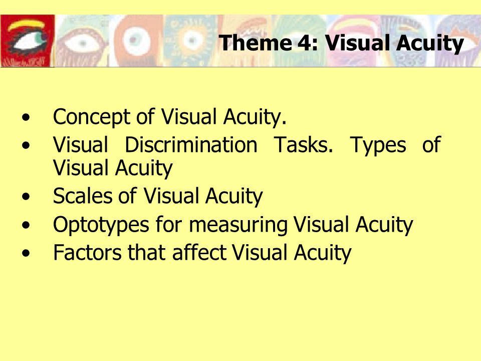 Scales of Visual Acuity SNELLEN SCALE Visual acuity values are expressed as a fraction between the distance that the observation is made (d') and the distance that the detail of the test subtends an angle of 1 minute (d) Usually, the distance d' is 6 meters or 20 feet.