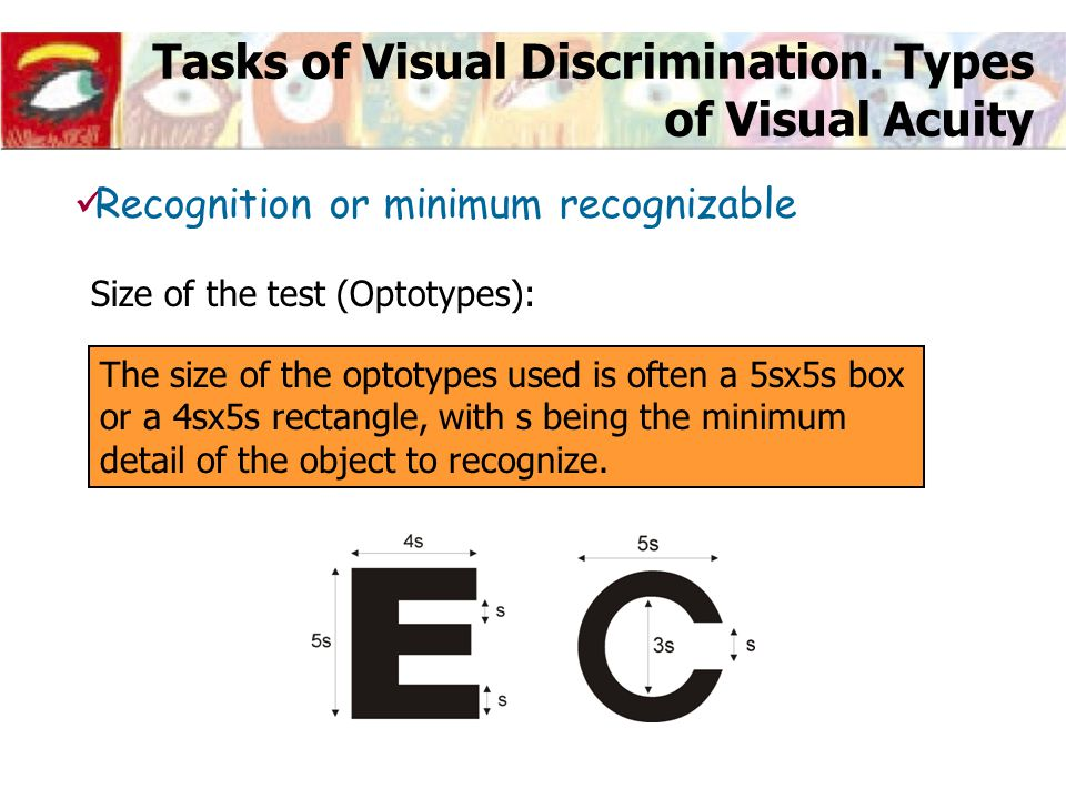 Tasks of Visual Discrimination. Types of Visual Acuity Size of the test (Optotypes): The size of the optotypes used is often a 5sx5s box or a 4sx5s re