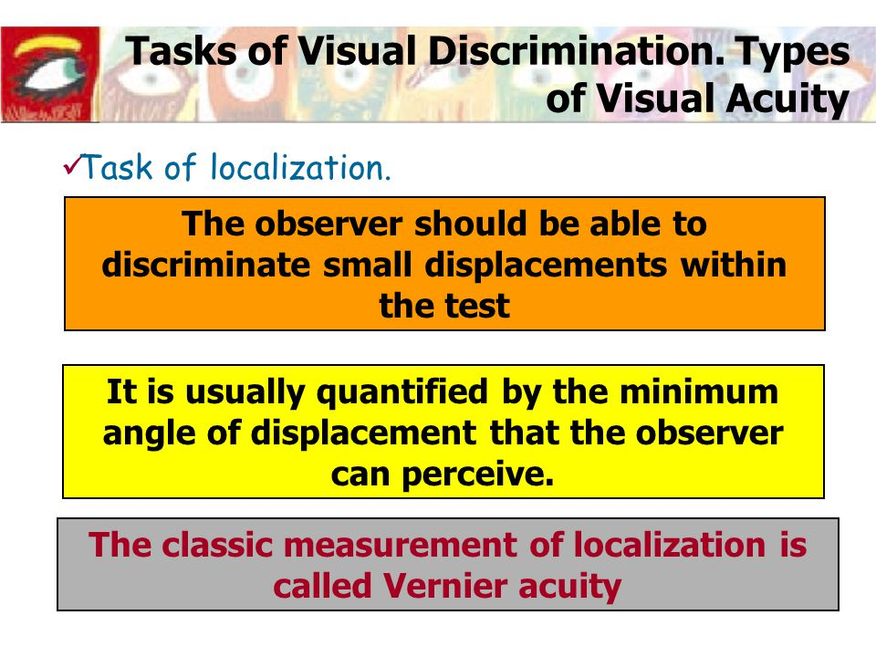 Tasks of Visual Discrimination. Types of Visual Acuity Task of localization. The observer should be able to discriminate small displacements within th
