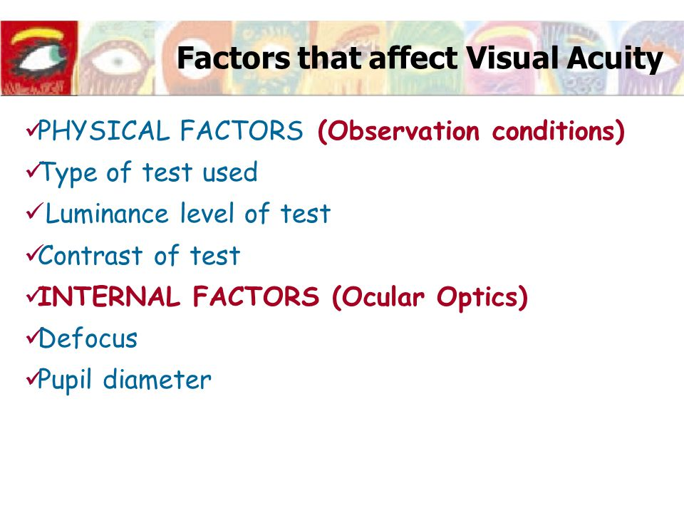 Factors that affect Visual Acuity PHYSICAL FACTORS (Observation conditions) Type of test used Luminance level of test Contrast of test INTERNAL FACTOR