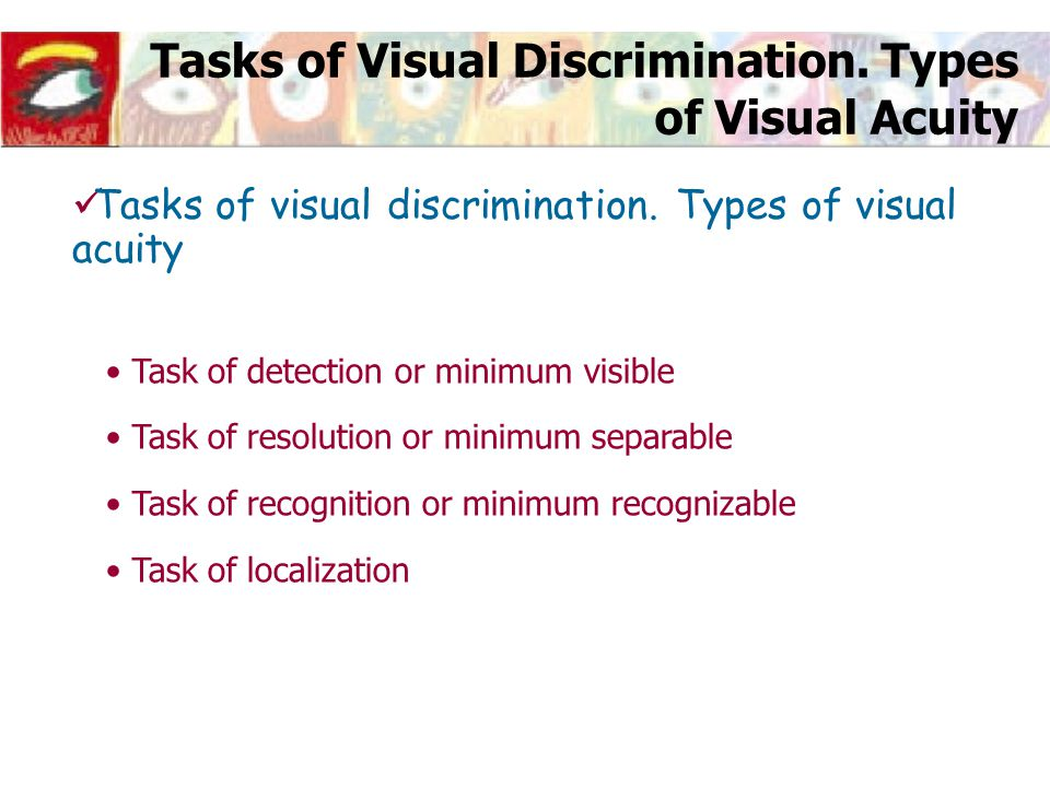 Tasks of Visual Discrimination. Types of Visual Acuity Task of detection or minimum visible Task of resolution or minimum separable Task of recognitio