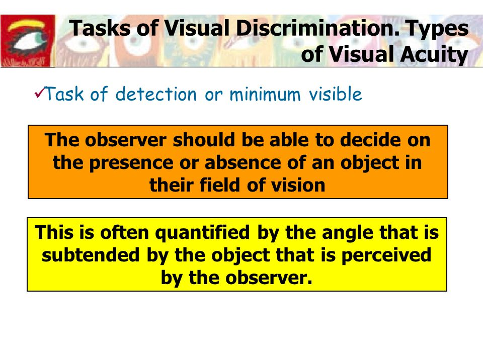 Tasks of Visual Discrimination. Types of Visual Acuity The observer should be able to decide on the presence or absence of an object in their field of