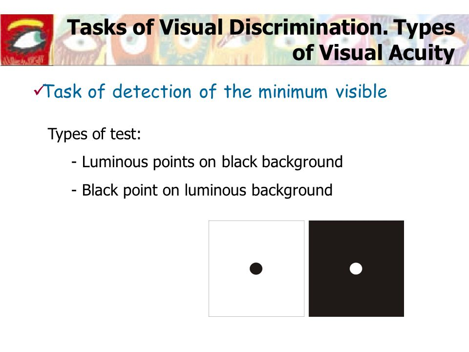 Factors that affect Visual Acuity PHYSICAL FACTORS (Observation conditions) Type of test used Luminance level of test Contrast of test INTERNAL FACTORS (Ocular Optics) Defocus Pupil diameter