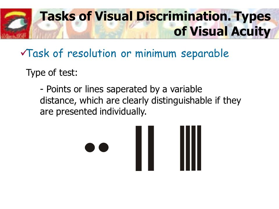 Tasks of Visual Discrimination. Types of Visual Acuity Type of test: - Points or lines saperated by a variable distance, which are clearly distinguish