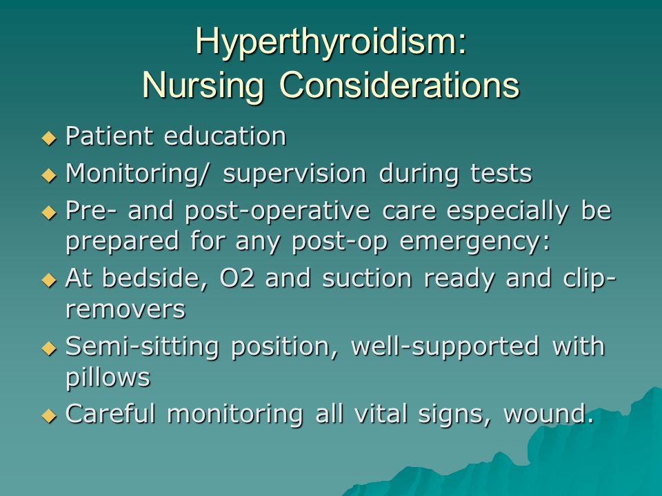 Hyperthyroidism: Nursing Considerations  Patient education  Monitoring/ supervision during tests  Pre- and post-operative care especially be prepared for any post-op emergency:  At bedside, O2 and suction ready and clip- removers  Semi-sitting position, well-supported with pillows  Careful monitoring all vital signs, wound.