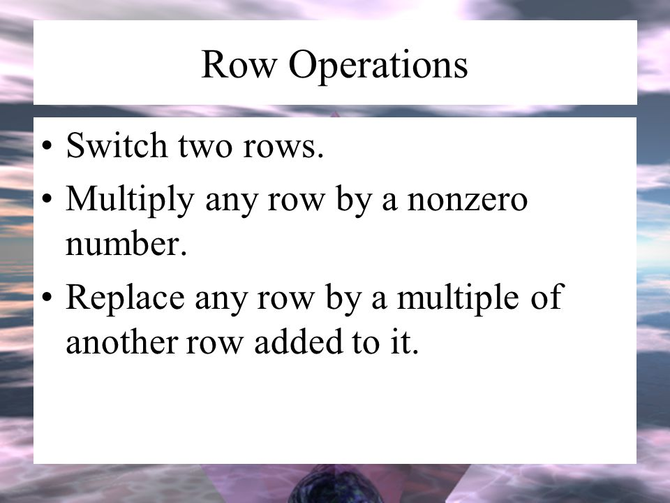Row Operations Switch two rows. Multiply any row by a nonzero number. Replace any row by a multiple of another row added to it.