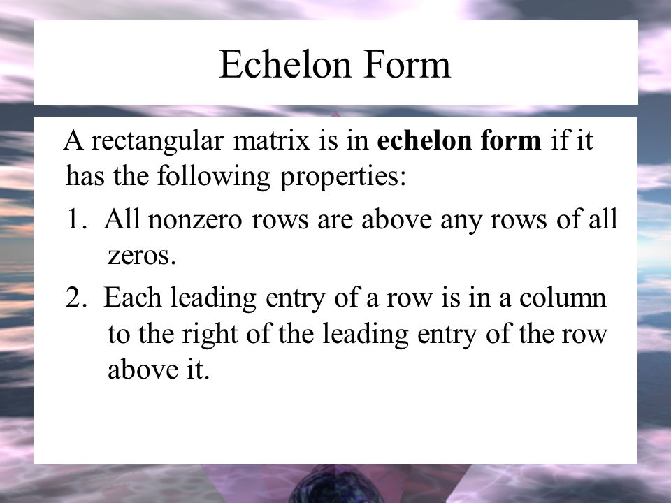 Echelon Form A rectangular matrix is in echelon form if it has the following properties: 1. All nonzero rows are above any rows of all zeros. 2. Each