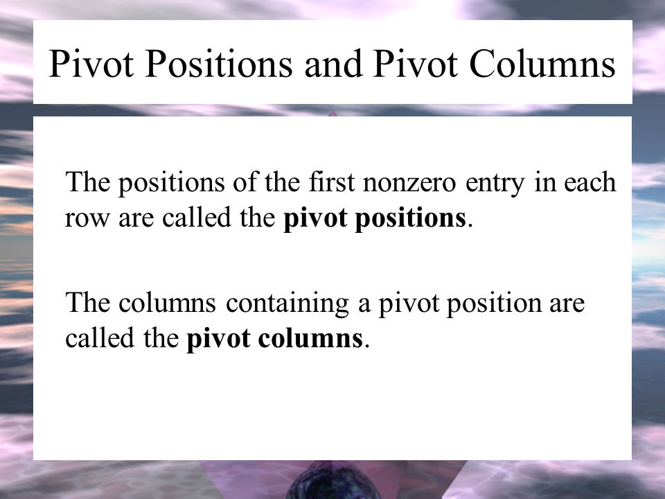 Pivot Positions and Pivot Columns The positions of the first nonzero entry in each row are called the pivot positions. The columns containing a pivot