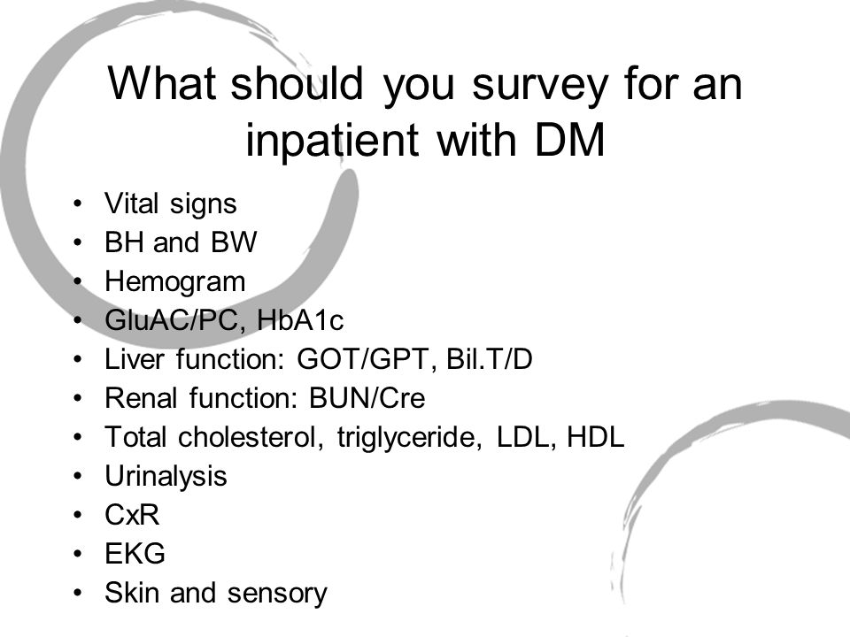 What should you survey for an inpatient with DM Vital signs BH and BW Hemogram GluAC/PC, HbA1c Liver function: GOT/GPT, Bil.T/D Renal function: BUN/Cre Total cholesterol, triglyceride, LDL, HDL Urinalysis CxR EKG Skin and sensory
