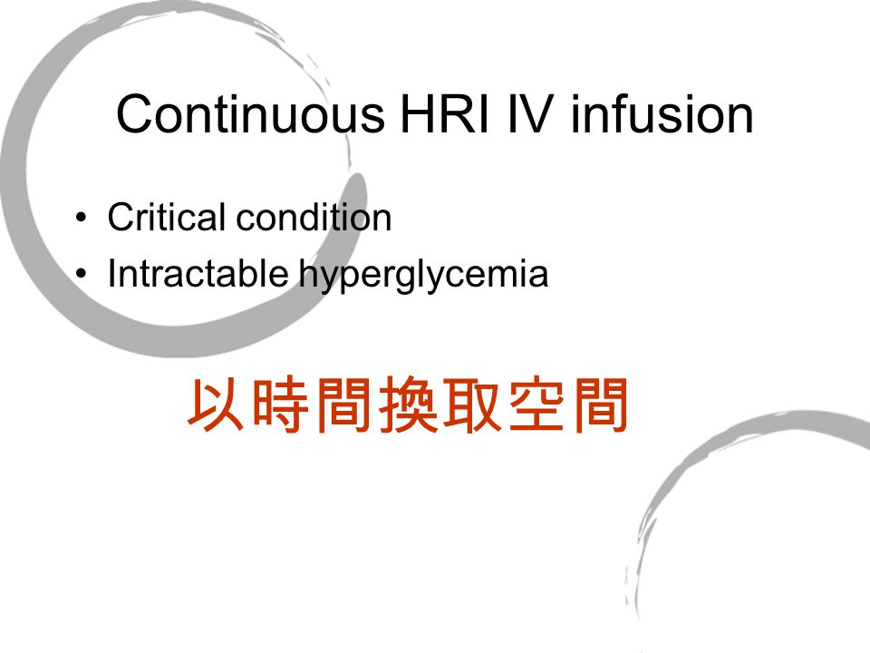 Continuous HRI IV infusion Critical condition Intractable hyperglycemia 以時間換取空間