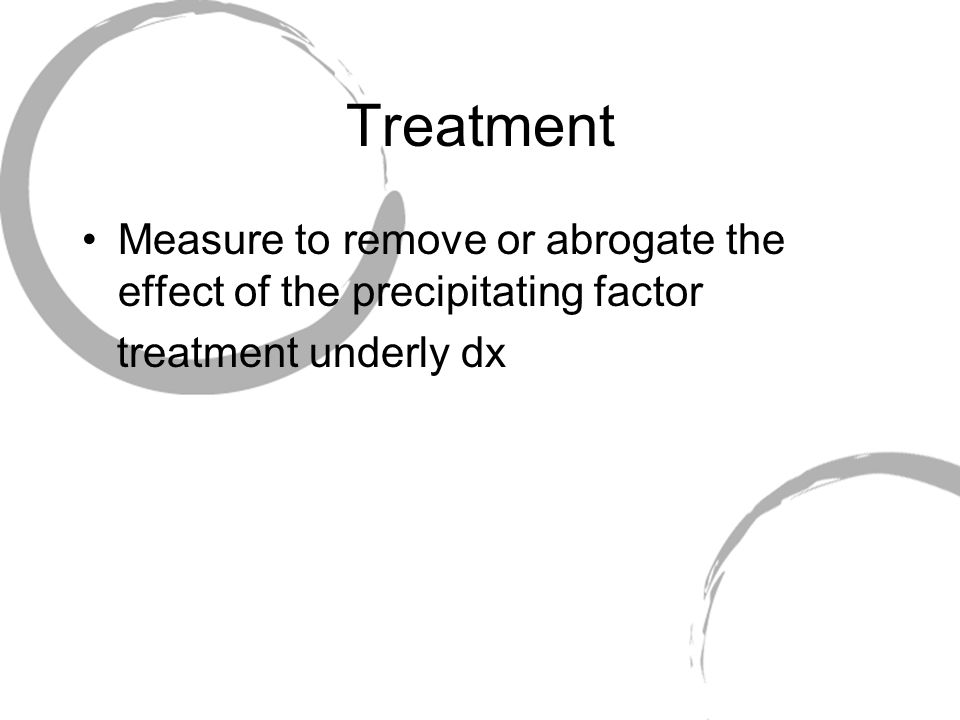 Treatment Measure to remove or abrogate the effect of the precipitating factor treatment underly dx