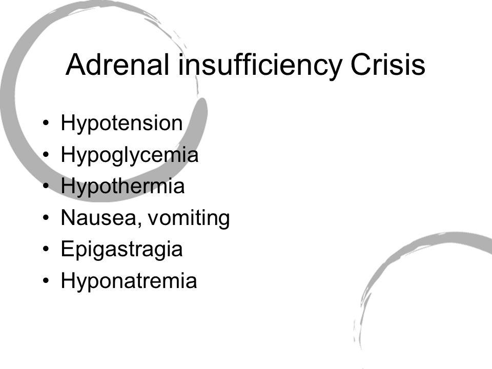 Adrenal insufficiency Crisis Hypotension Hypoglycemia Hypothermia Nausea, vomiting Epigastragia Hyponatremia