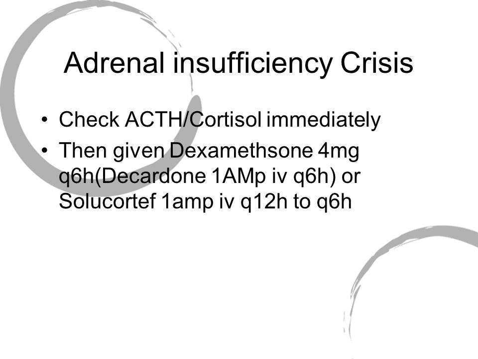 Adrenal insufficiency Crisis Check ACTH/Cortisol immediately Then given Dexamethsone 4mg q6h(Decardone 1AMp iv q6h) or Solucortef 1amp iv q12h to q6h