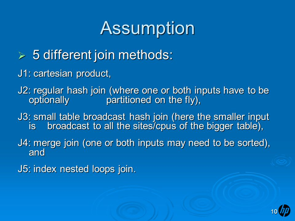 Assumption  5 different join methods: J1: cartesian product, J2: regular hash join (where one or both inputs have to be optionally partitioned on the fly), J3: small table broadcast hash join (here the smaller input is broadcast to all the sites/cpus of the bigger table), J4: merge join (one or both inputs may need to be sorted), and J5: index nested loops join.