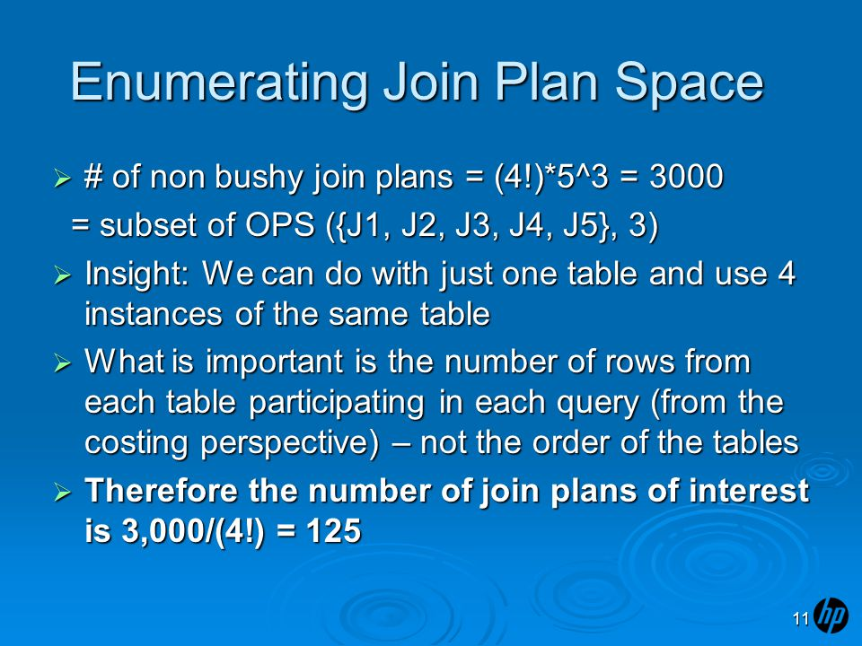 Enumerating Join Plan Space  # of non bushy join plans = (4!)*5^3 = 3000 = subset of OPS ({J1, J2, J3, J4, J5}, 3) = subset of OPS ({J1, J2, J3, J4, J5}, 3)  Insight: We can do with just one table and use 4 instances of the same table  What is important is the number of rows from each table participating in each query (from the costing perspective) – not the order of the tables  Therefore the number of join plans of interest is 3,000/(4!) = 125 11