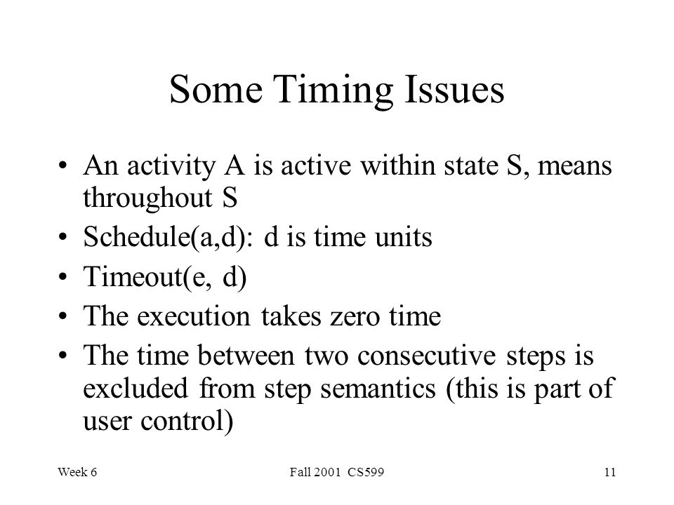 Week 6Fall 2001 CS59911 Some Timing Issues An activity A is active within state S, means throughout S Schedule(a,d): d is time units Timeout(e, d) The execution takes zero time The time between two consecutive steps is excluded from step semantics (this is part of user control)