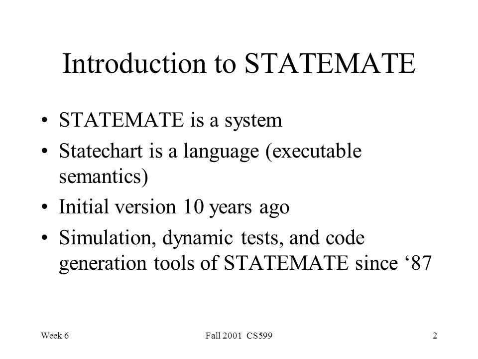 Week 6Fall 2001 CS5992 Introduction to STATEMATE STATEMATE is a system Statechart is a language (executable semantics) Initial version 10 years ago Simulation, dynamic tests, and code generation tools of STATEMATE since '87